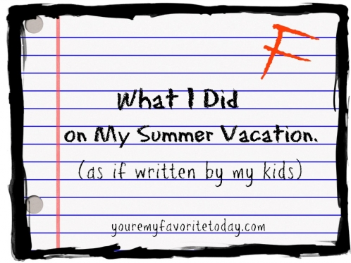 What I Did On My Summer Vacation  As If Written By My Kids  You  What I Did On My Summer Vaca
