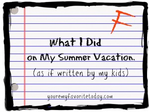 "what i did on my summer vacation"" — as if written by my kids    what i did on my summer vaca"
