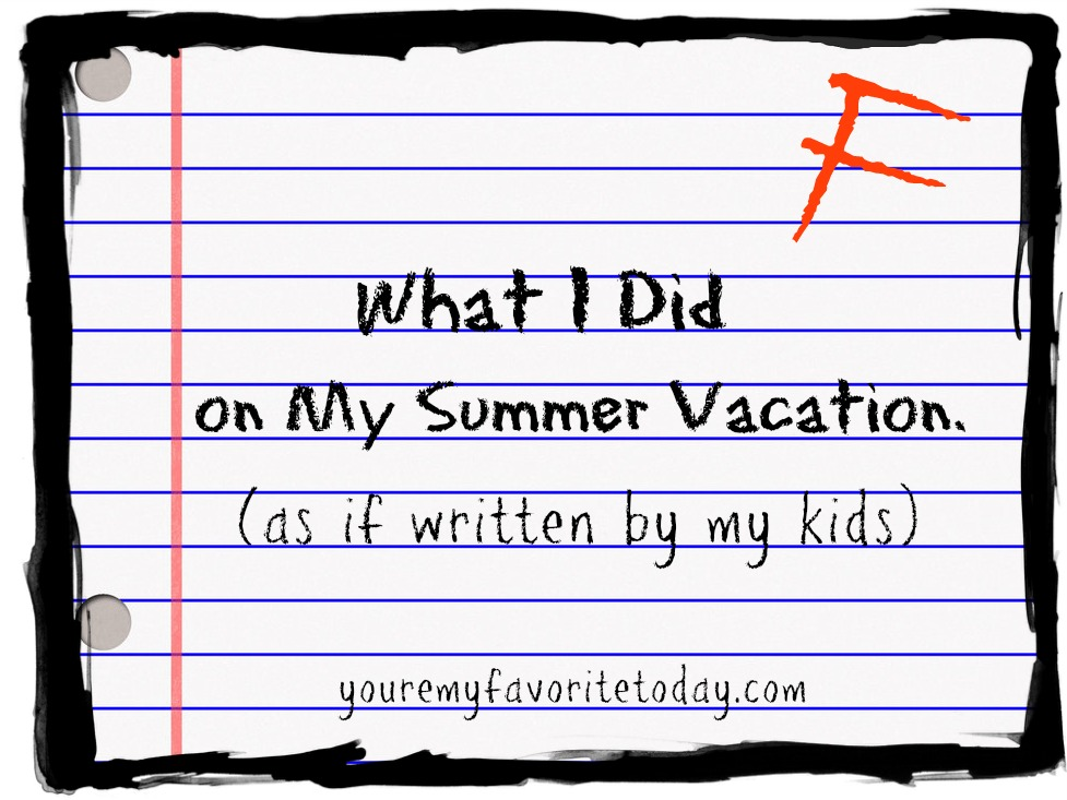 what i did on my summer vacation rdquo as if written by my kids ldquowhat i did on my summer vacationrdquo as if written by my kids acirc you re my favorite today